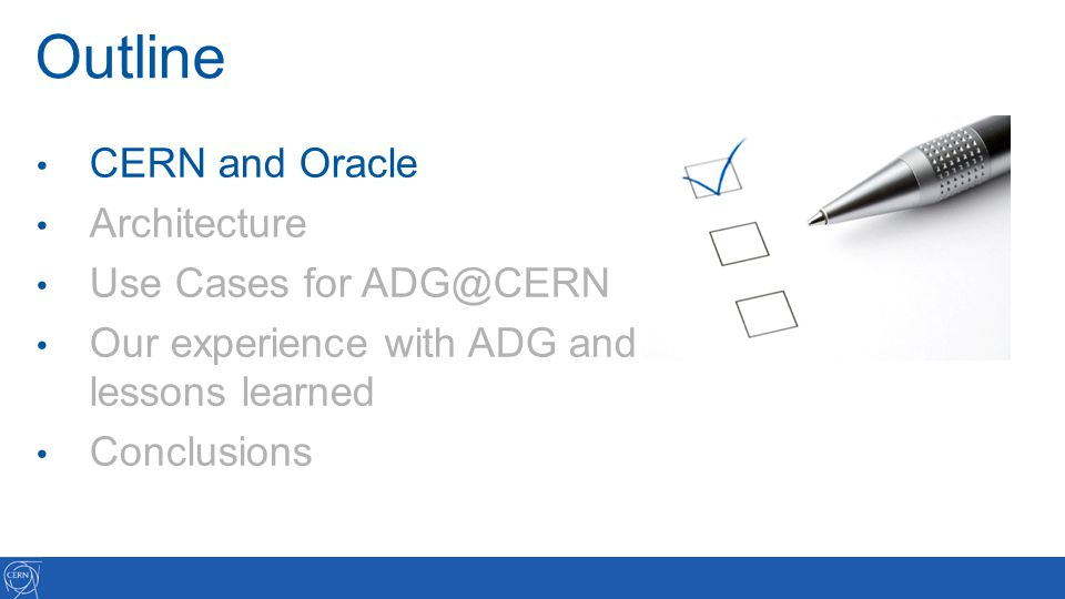 Outline CERN and Oracle Architecture Use Cases for ADG@CERN Our experience with ADG and lessons learned Conclusions