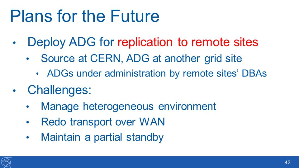 43 Plans for the Future Deploy ADG for replication to remote sites Source at CERN, ADG at another grid site ADGs under administration by remote sites