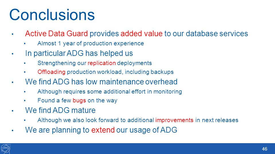 46 Conclusions Active Data Guard provides added value to our database services Almost 1 year of production experience In particular ADG has helped us
