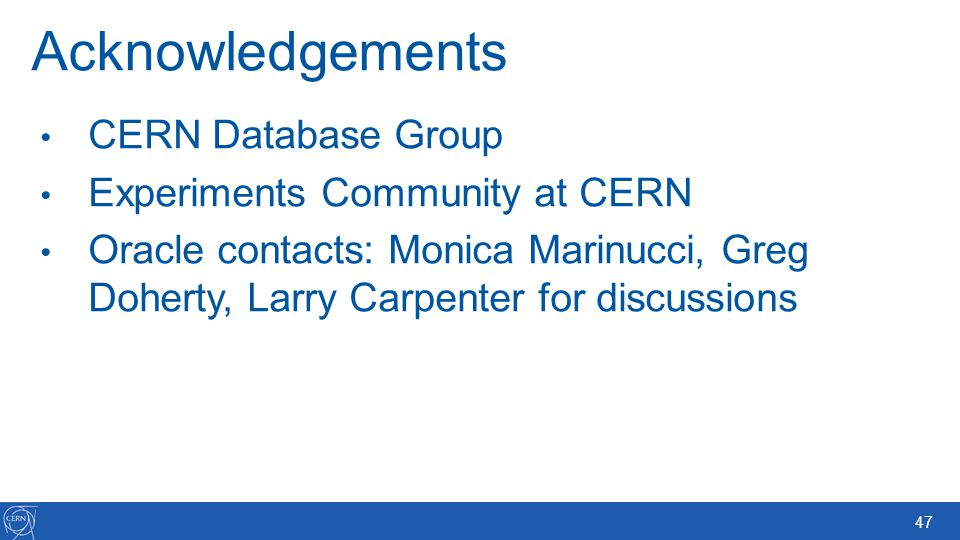 47 Acknowledgements CERN Database Group Experiments Community at CERN Oracle contacts: Monica Marinucci, Greg Doherty, Larry Carpenter for discussions