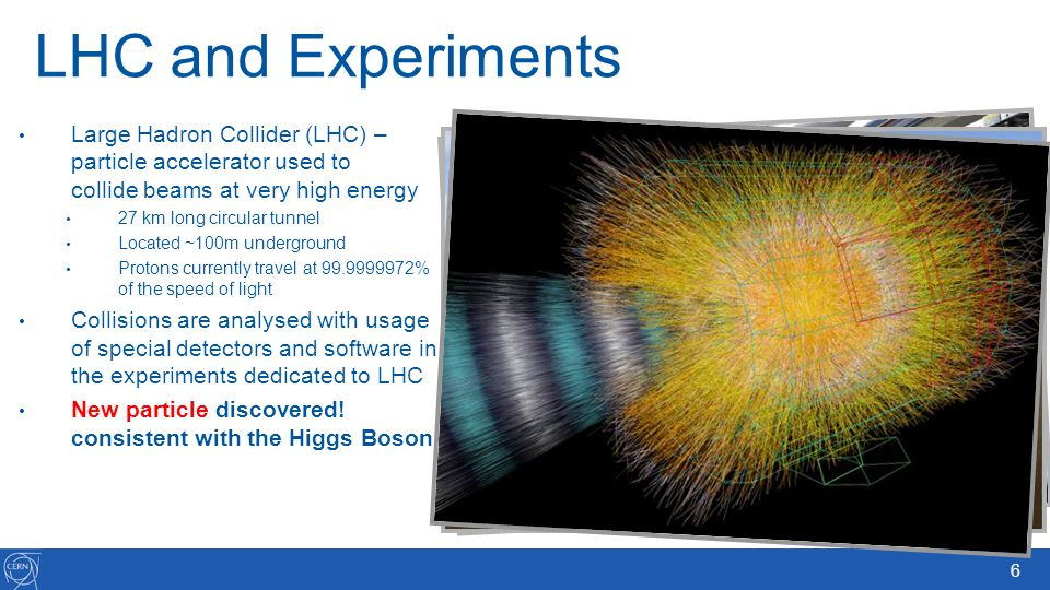 6 LHC and Experiments Large Hadron Collider (LHC) – particle accelerator used to collide beams at very high energy 27 km long circular tunnel Located