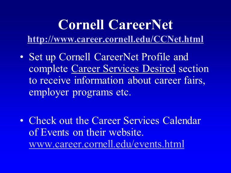Cornell CareerNet http://www.career.cornell.edu/CCNet.html http://www.career.cornell.edu/CCNet.html Set up Cornell CareerNet Profile and complete Care