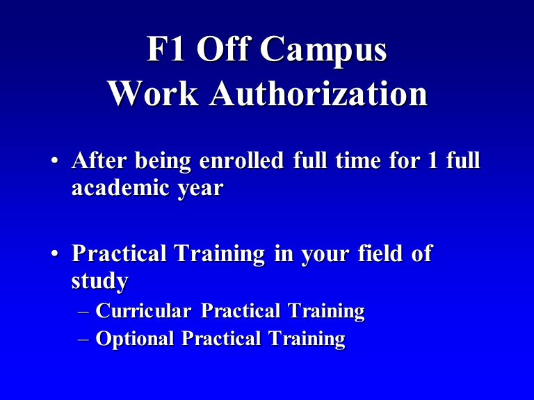 F1 Off Campus Work Authorization After being enrolled full time for 1 full academic yearAfter being enrolled full time for 1 full academic year Practical Training in your field of studyPractical Training in your field of study –Curricular Practical Training –Optional Practical Training