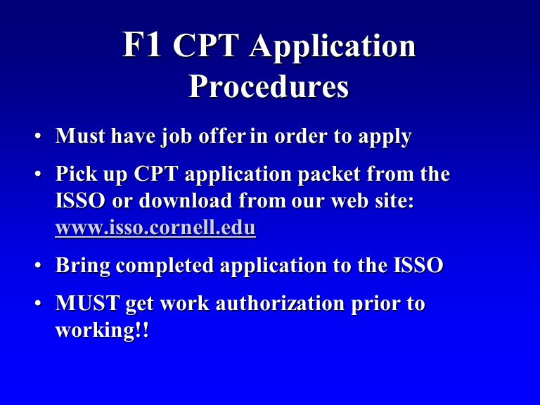 F1 CPT Application Procedures Must have job offer in order to applyMust have job offer in order to apply Pick up CPT application packet from the ISSO or download from our web site: www.isso.cornell.eduPick up CPT application packet from the ISSO or download from our web site: www.isso.cornell.edu www.isso.cornell.edu Bring completed application to the ISSOBring completed application to the ISSO MUST get work authorization prior to working!!MUST get work authorization prior to working!!
