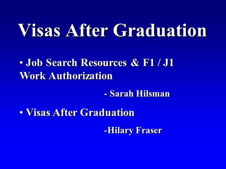 Visas After Graduation Job Search Resources & F1 / J1 Work Authorization Job Search Resources & F1 / J1 Work Authorization - Sarah Hilsman Visas After Graduation Visas After Graduation -Hilary Fraser
