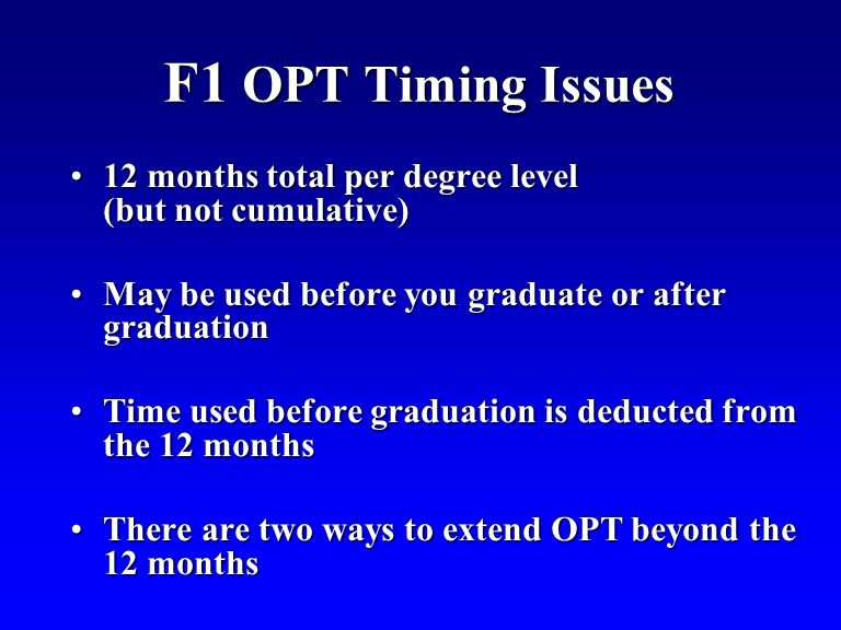 F1 OPT Timing Issues 12 months total per degree level (but not cumulative)12 months total per degree level (but not cumulative) May be used before you graduate or after graduationMay be used before you graduate or after graduation Time used before graduation is deducted from the 12 monthsTime used before graduation is deducted from the 12 months There are two ways to extend OPT beyond the 12 monthsThere are two ways to extend OPT beyond the 12 months