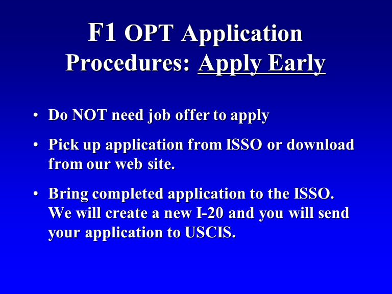 F1 OPT Application Procedures: Apply Early Do NOT need job offer to applyDo NOT need job offer to apply Pick up application from ISSO or download from our web site.Pick up application from ISSO or download from our web site.