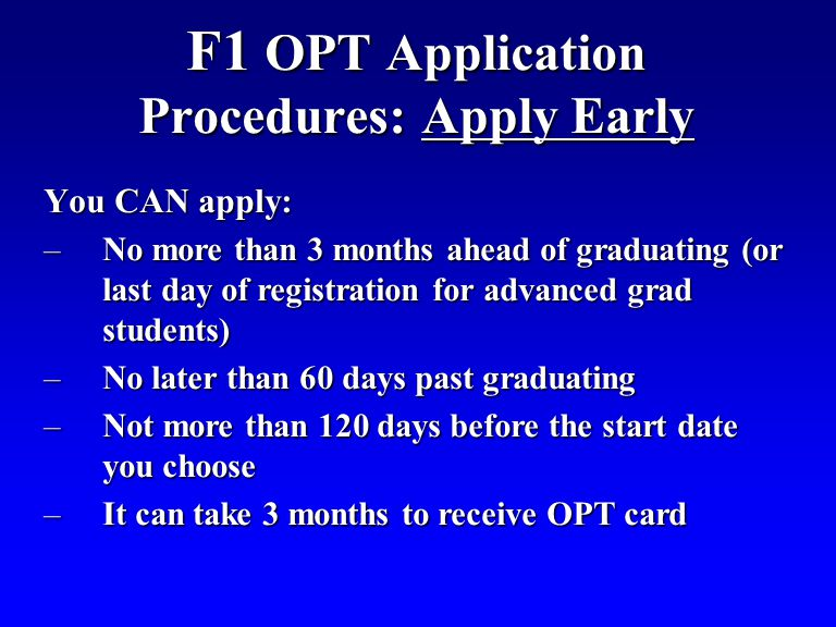 F1 OPT Application Procedures: Apply Early You CAN apply: –No more than 3 months ahead of graduating (or last day of registration for advanced grad students) –No later than 60 days past graduating –Not more than 120 days before the start date you choose –It can take 3 months to receive OPT card