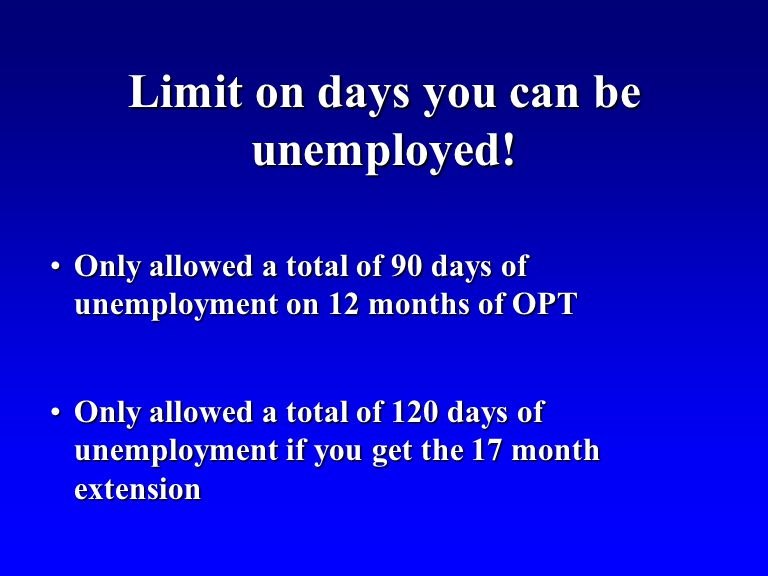 Only allowed a total of 90 days of unemployment on 12 months of OPTOnly allowed a total of 90 days of unemployment on 12 months of OPT Only allowed a total of 120 days of unemployment if you get the 17 month extensionOnly allowed a total of 120 days of unemployment if you get the 17 month extension Limit on days you can be unemployed!