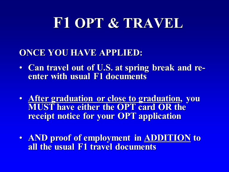 F1 OPT & TRAVEL ONCE YOU HAVE APPLIED: Can travel out of U.S. at spring break and re- enter with usual F1 documentsCan travel out of U.S. at spring br