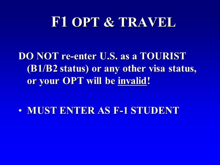 F1 OPT & TRAVEL DO NOT re-enter U.S. as a TOURIST (B1/B2 status) or any other visa status, or your OPT will be invalid! MUST ENTER AS F-1 STUDENTMUST