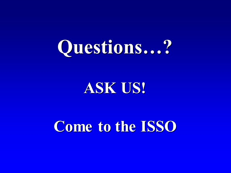 Questions… ASK US! Come to the ISSO