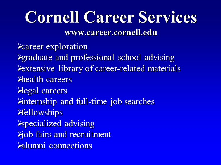 Cornell Career Services www.career.cornell.edu career exploration career exploration graduate and professional school advising graduate and professional school advising extensive library of career-related materials extensive library of career-related materials health careers health careers legal careers legal careers internship and full-time job searches internship and full-time job searches fellowships fellowships specialized advising specialized advising job fairs and recruitment job fairs and recruitment alumni connections alumni connections