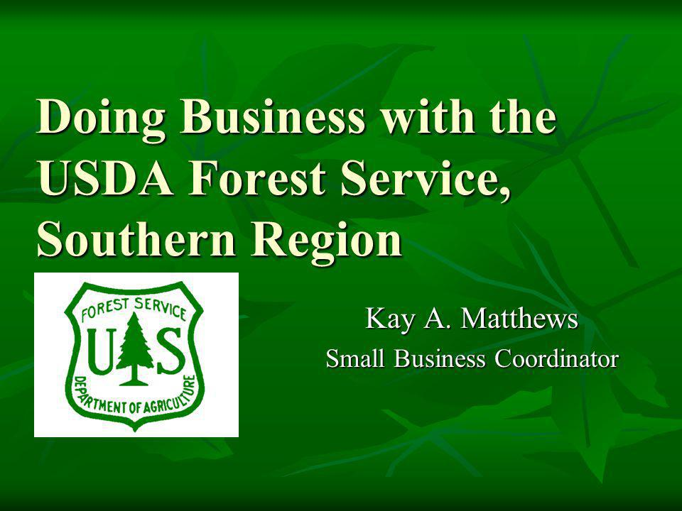 Doing Business with the USDA Forest Service, Southern Region Doing Business with the USDA Forest Service, Southern Region Kay A. Matthews Small Busine