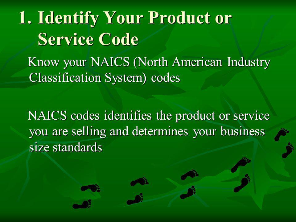 1.Identify Your Product or Service Code Know your NAICS (North American Industry Classification System) codes Know your NAICS (North American Industry