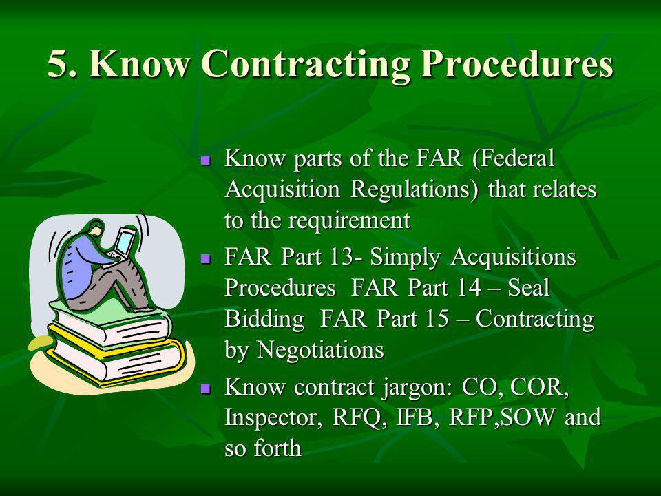 5. Know Contracting Procedures Know parts of the FAR (Federal Acquisition Regulations) that relates to the requirement Know parts of the FAR (Federal