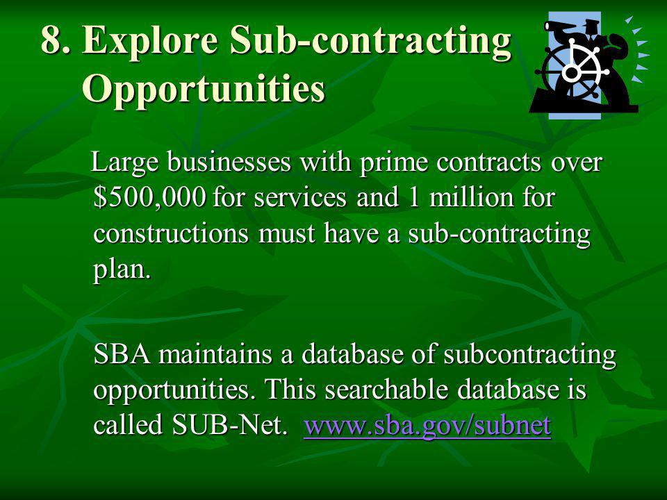 8. Explore Sub-contracting Opportunities Large businesses with prime contracts over $500,000 for services and 1 million for constructions must have a