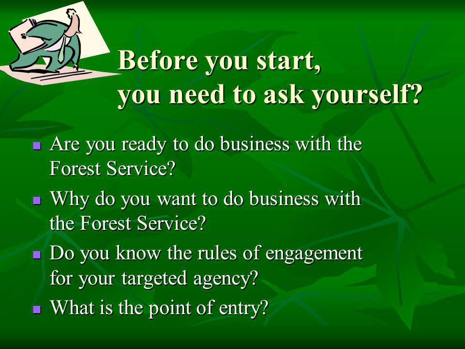 Before you start, you need to ask yourself? Are you ready to do business with the Forest Service? Are you ready to do business with the Forest Service