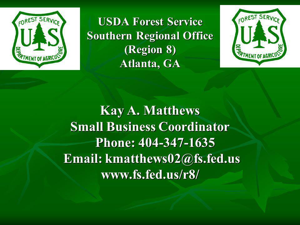 USDA Forest Service Southern Regional Office (Region 8) Atlanta, GA Kay A. Matthews Small Business Coordinator Phone: 404-347-1635 Phone: 404-347-1635