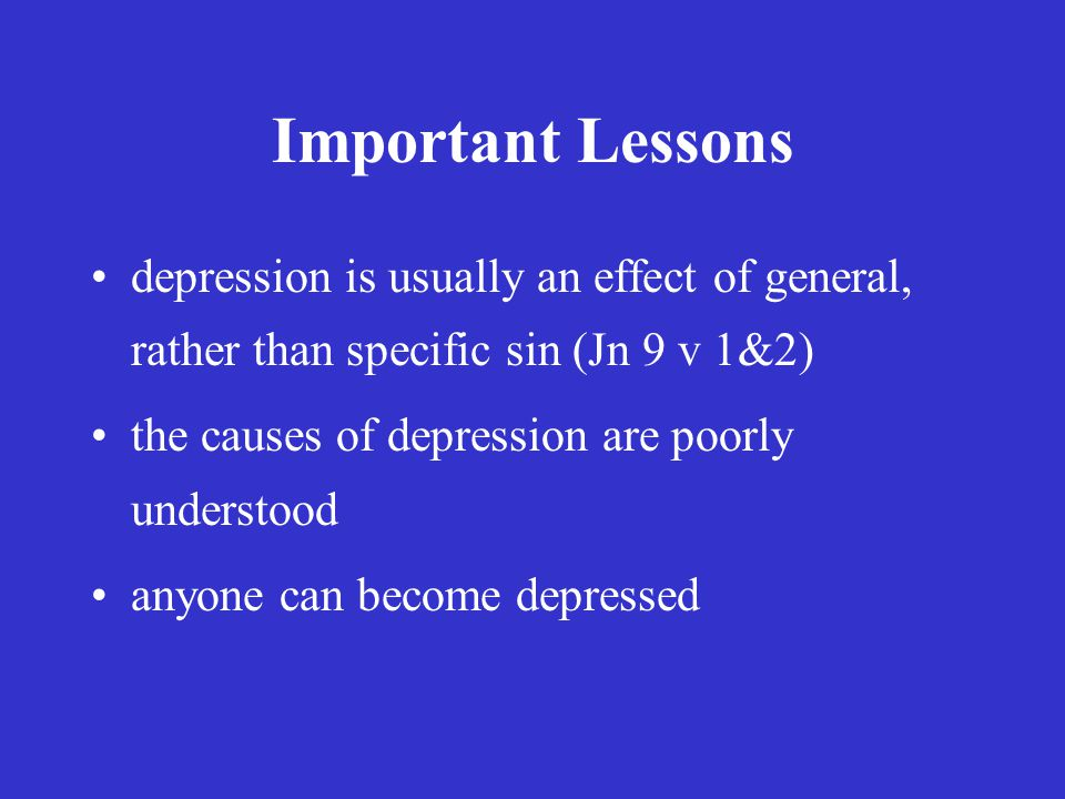 Important Lessons depression is usually an effect of general, rather than specific sin (Jn 9 v 1&2) the causes of depression are poorly understood anyone can become depressed