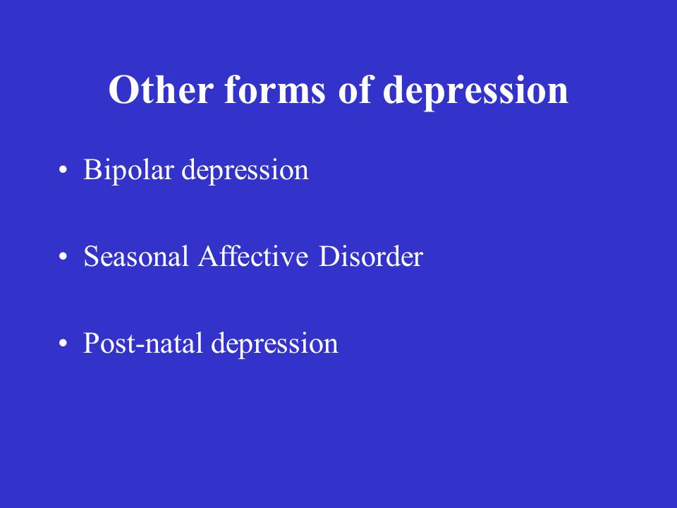 Other forms of depression Bipolar depression Seasonal Affective Disorder Post-natal depression
