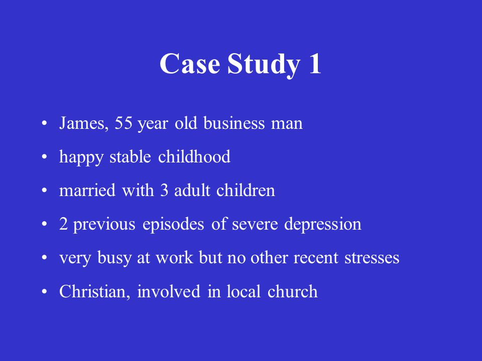 Case Study 1 James, 55 year old business man happy stable childhood married with 3 adult children 2 previous episodes of severe depression very busy at work but no other recent stresses Christian, involved in local church