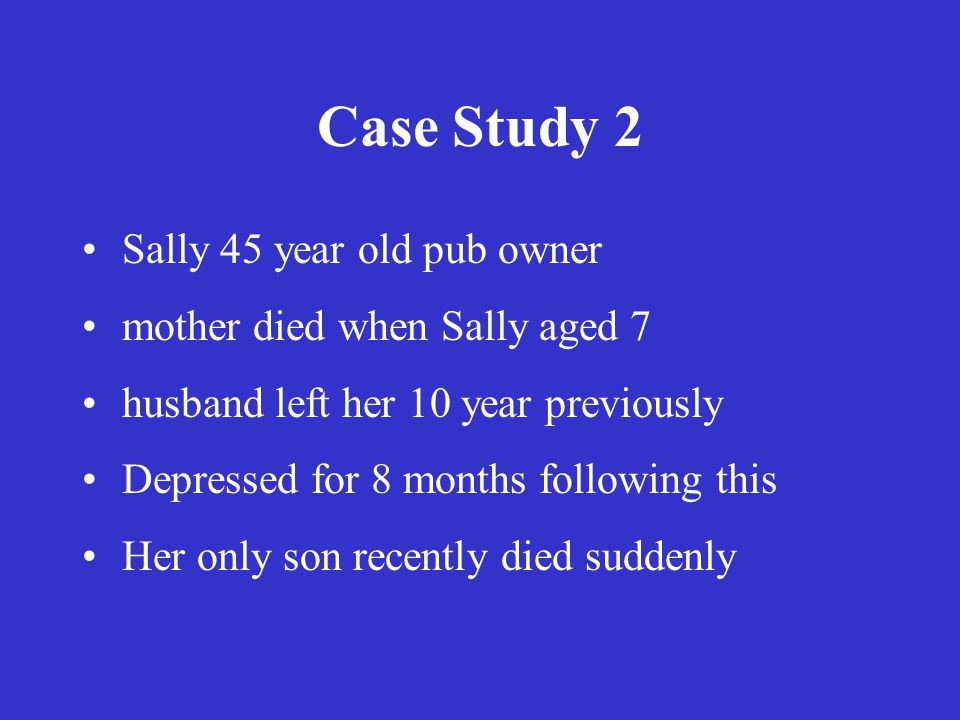 Case Study 2 Sally 45 year old pub owner mother died when Sally aged 7 husband left her 10 year previously Depressed for 8 months following this Her only son recently died suddenly
