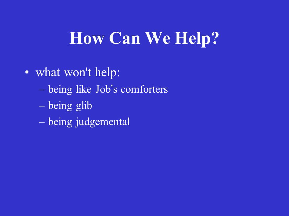How Can We Help? what won t help: –being like Jobs comforters –being glib –being judgemental