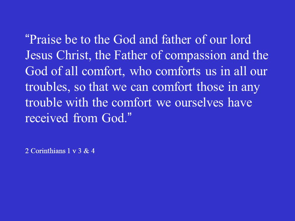 Praise be to the God and father of our lord Jesus Christ, the Father of compassion and the God of all comfort, who comforts us in all our troubles, so that we can comfort those in any trouble with the comfort we ourselves have received from God.
