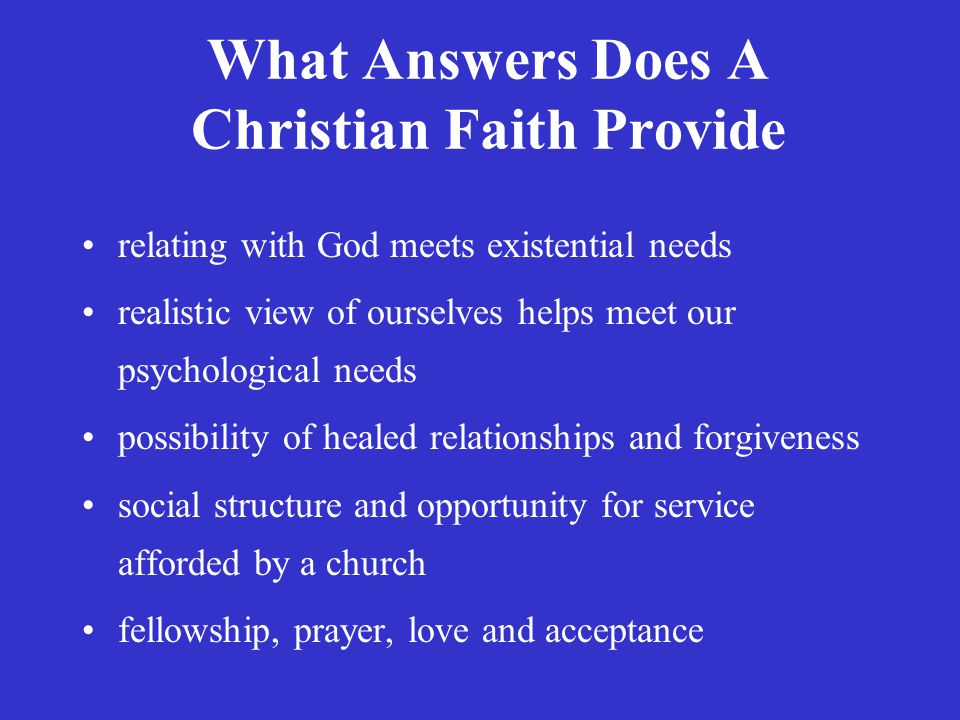 What Answers Does A Christian Faith Provide relating with God meets existential needs realistic view of ourselves helps meet our psychological needs possibility of healed relationships and forgiveness social structure and opportunity for service afforded by a church fellowship, prayer, love and acceptance