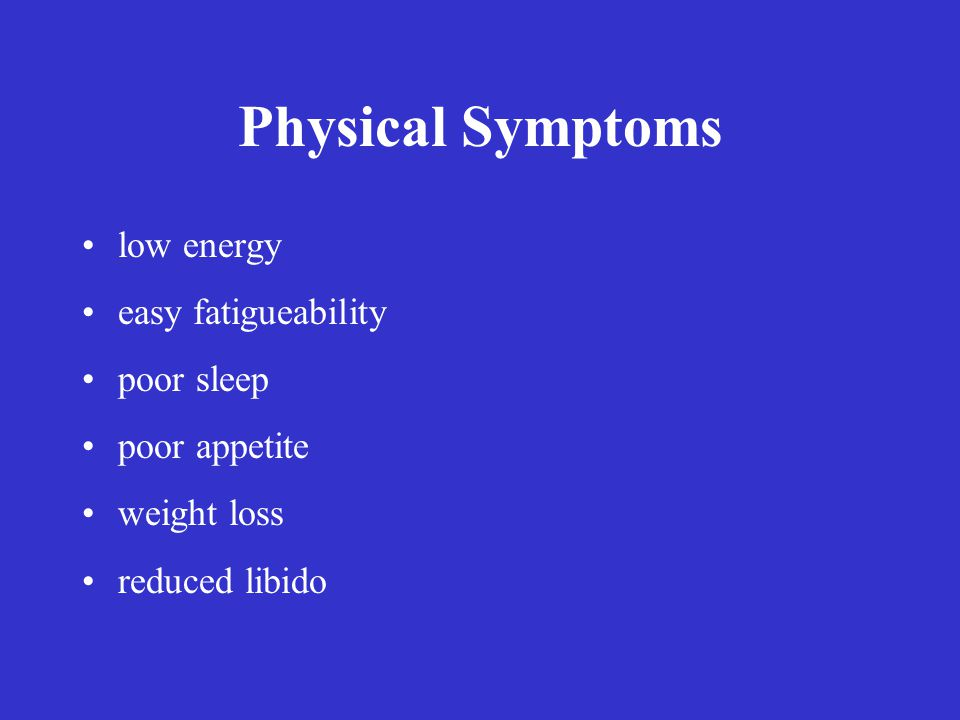 Physical Symptoms low energy easy fatigueability poor sleep poor appetite weight loss reduced libido
