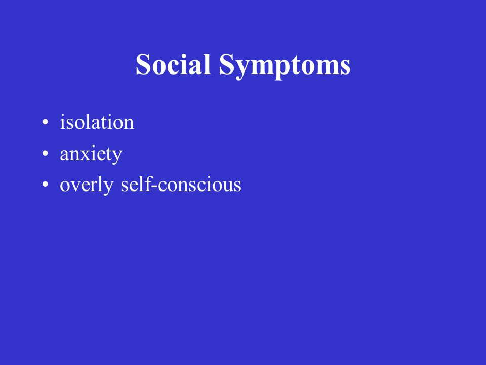Social Symptoms isolation anxiety overly self-conscious