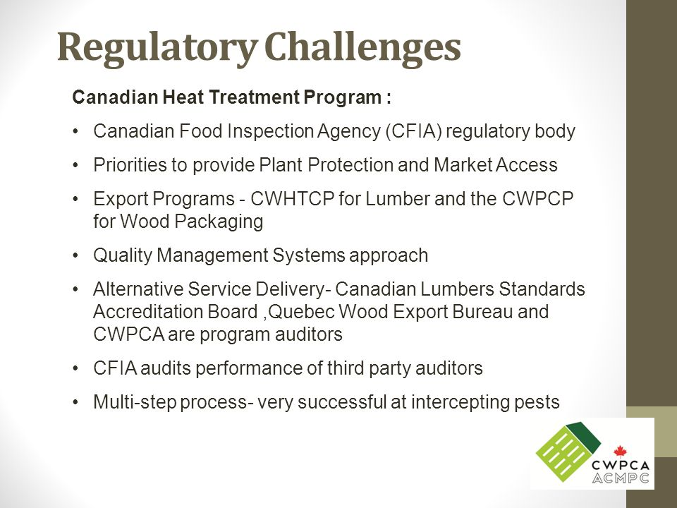 Regulatory Challenges Canadian Heat Treatment Program : Canadian Food Inspection Agency (CFIA) regulatory body Priorities to provide Plant Protection and Market Access Export Programs - CWHTCP for Lumber and the CWPCP for Wood Packaging Quality Management Systems approach Alternative Service Delivery- Canadian Lumbers Standards Accreditation Board,Quebec Wood Export Bureau and CWPCA are program auditors CFIA audits performance of third party auditors Multi-step process- very successful at intercepting pests