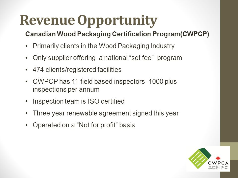 Revenue Opportunity Canadian Wood Packaging Certification Program(CWPCP) Primarily clients in the Wood Packaging Industry Only supplier offering a national set fee program 474 clients/registered facilities CWPCP has 11 field based inspectors -1000 plus inspections per annum Inspection team is ISO certified Three year renewable agreement signed this year Operated on a Not for profit basis
