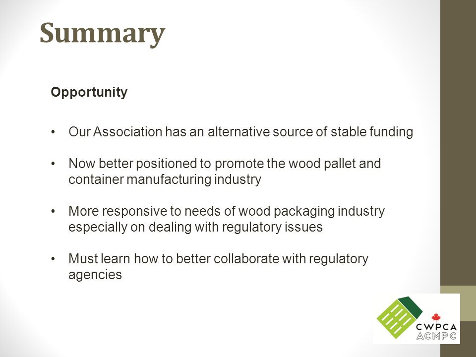 Summary Opportunity Our Association has an alternative source of stable funding Now better positioned to promote the wood pallet and container manufac