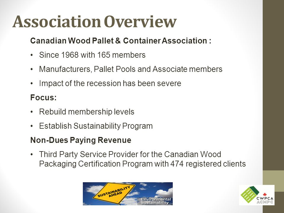 Association Overview Canadian Wood Pallet & Container Association : Since 1968 with 165 members Manufacturers, Pallet Pools and Associate members Impa