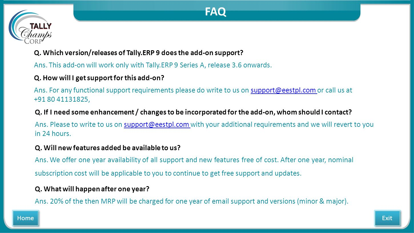 Q. Which version/releases of Tally.ERP 9 does the add-on support? Ans. This add-on will work only with Tally.ERP 9 Series A, release 3.6 onwards. Q. H