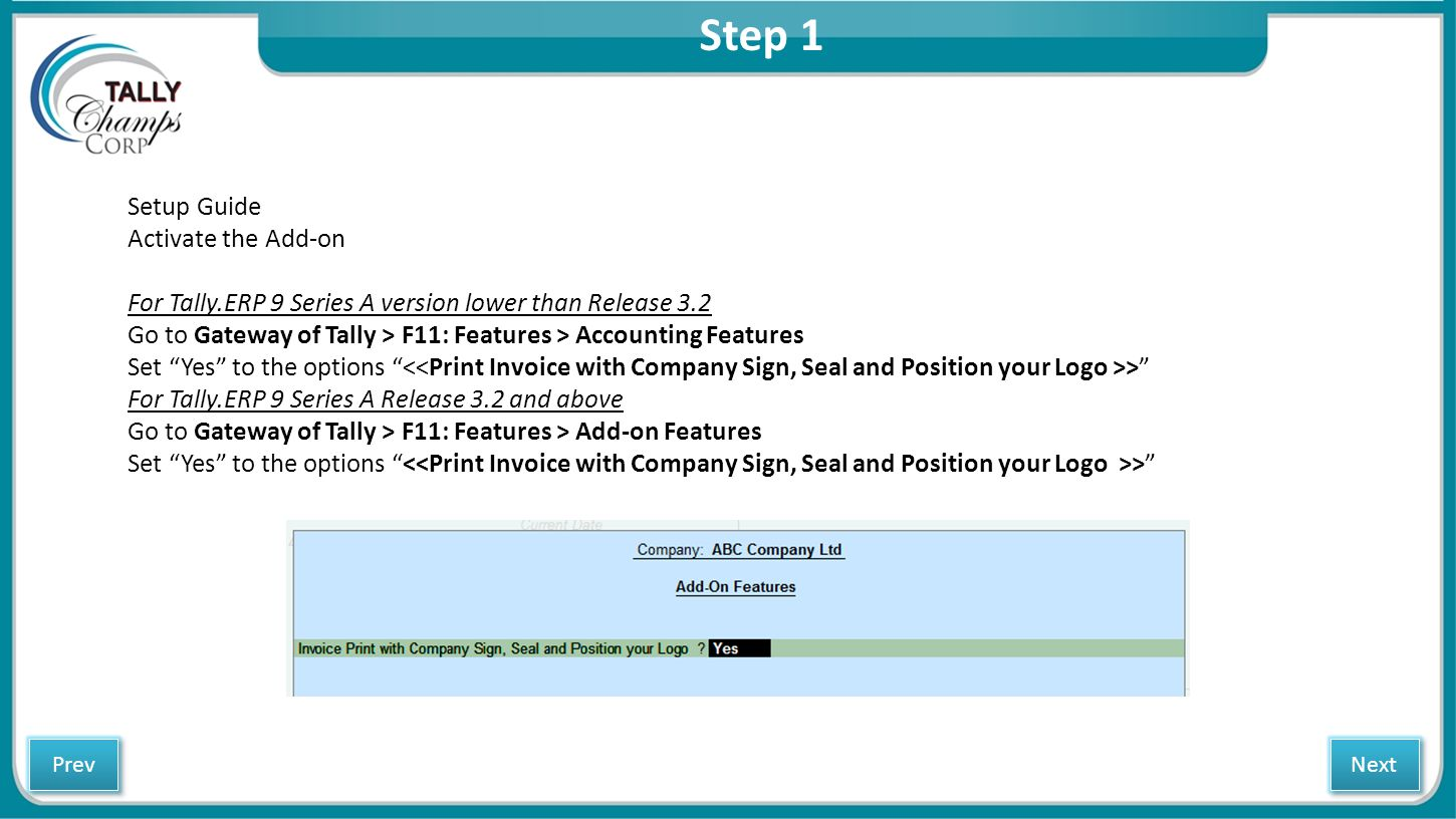 Step 2 Go to Gateway of Tally > F11: Features > Accounting Features> To enable Company Seal and Sign Press F11 > Accounting Features > Enable Company Seal > Yes Next Prev