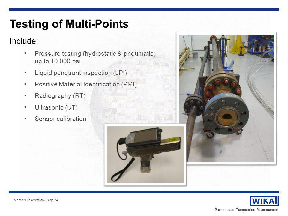 Pressure and Temperature Measurement Reactor Presentation / Page 24 Testing of Multi-Points Include: Pressure testing (hydrostatic & pneumatic) up to