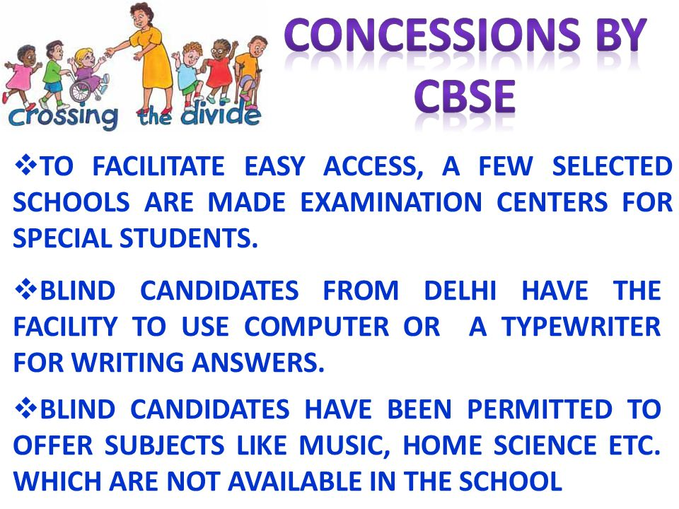 TO FACILITATE EASY ACCESS, A FEW SELECTED SCHOOLS ARE MADE EXAMINATION CENTERS FOR SPECIAL STUDENTS. BLIND CANDIDATES FROM DELHI HAVE THE FACILITY TO