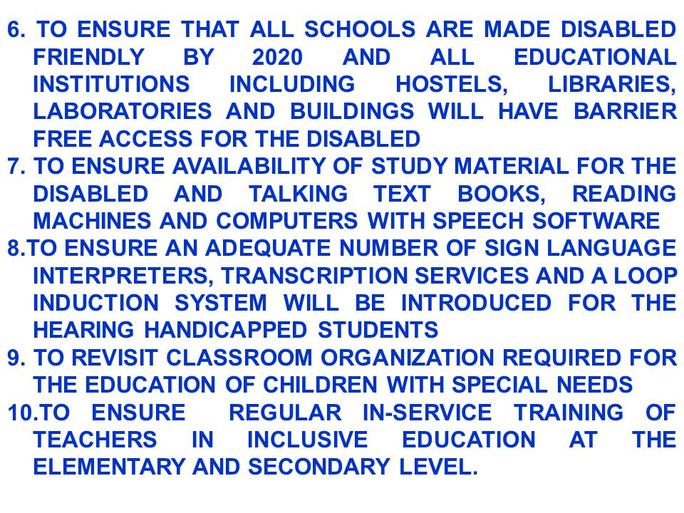 6. TO ENSURE THAT ALL SCHOOLS ARE MADE DISABLED FRIENDLY BY 2020 AND ALL EDUCATIONAL INSTITUTIONS INCLUDING HOSTELS, LIBRARIES, LABORATORIES AND BUILD