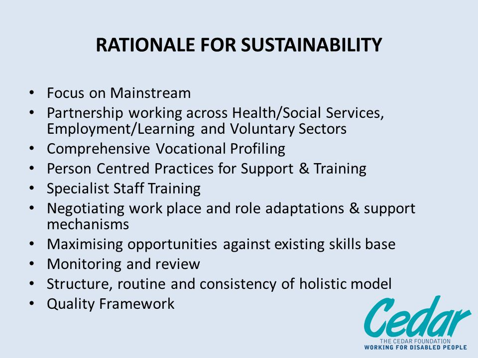 RATIONALE FOR SUSTAINABILITY Focus on Mainstream Partnership working across Health/Social Services, Employment/Learning and Voluntary Sectors Comprehensive Vocational Profiling Person Centred Practices for Support & Training Specialist Staff Training Negotiating work place and role adaptations & support mechanisms Maximising opportunities against existing skills base Monitoring and review Structure, routine and consistency of holistic model Quality Framework