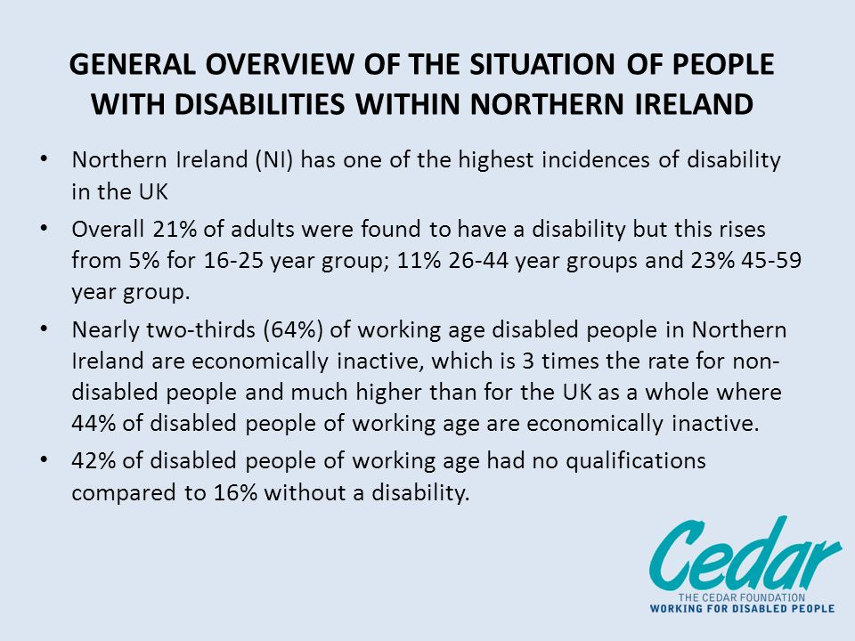 GENERAL OVERVIEW OF THE SITUATION OF PEOPLE WITH DISABILITIES WITHIN NORTHERN IRELAND Northern Ireland (NI) has one of the highest incidences of disability in the UK Overall 21% of adults were found to have a disability but this rises from 5% for year group; 11% year groups and 23% year group.