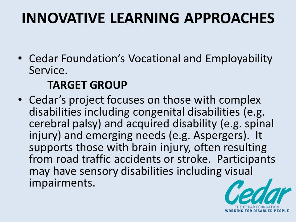INNOVATIVE LEARNING APPROACHES Cedar Foundations Vocational and Employability Service. TARGET GROUP Cedars project focuses on those with complex disab