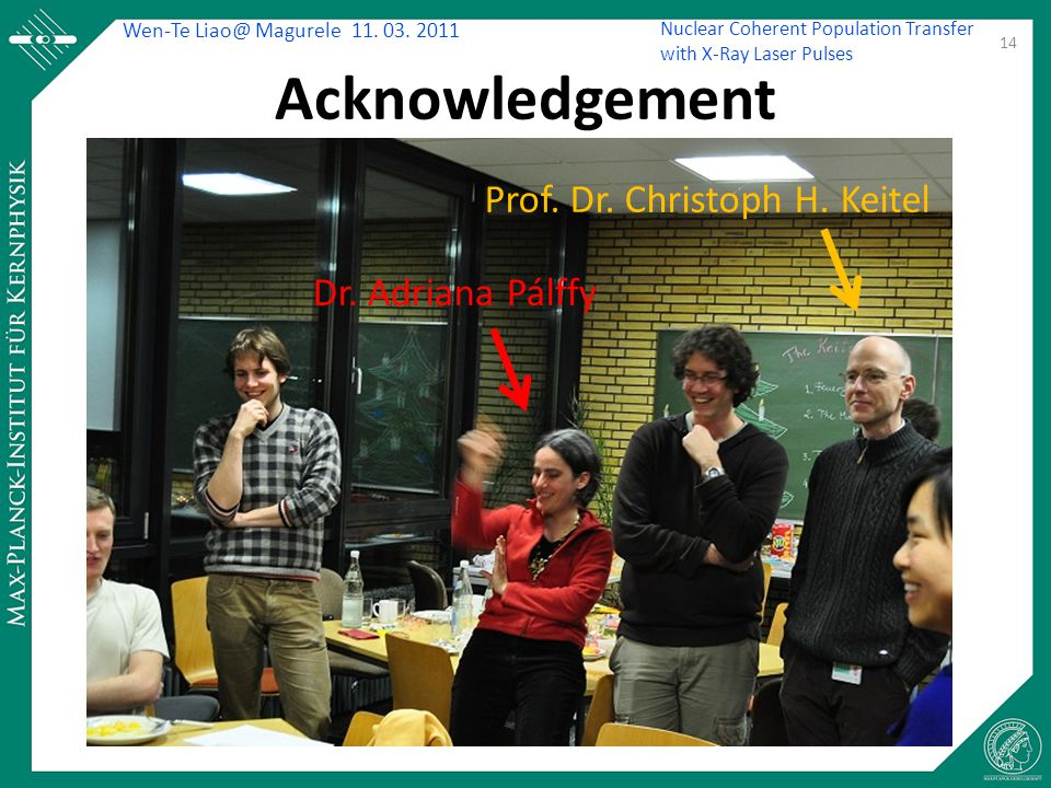Wen-Te Liao@ Magurele 11. 03. 2011 Nuclear Coherent Population Transfer with X-Ray Laser Pulses Acknowledgement 14 Dr. Adriana Pálffy Prof. Dr. Christ