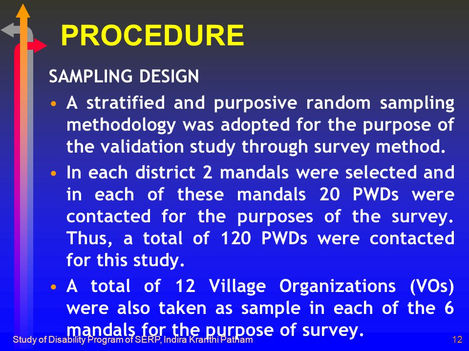 Study of Disability Program of SERP, Indira Kranthi Patham12 PROCEDURE SAMPLING DESIGN A stratified and purposive random sampling methodology was adopted for the purpose of the validation study through survey method.