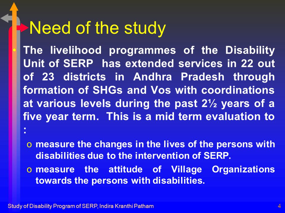 Study of Disability Program of SERP, Indira Kranthi Patham4 Need of the study The livelihood programmes of the Disability Unit of SERP has extended services in 22 out of 23 districts in Andhra Pradesh through formation of SHGs and Vos with coordinations at various levels during the past 2½ years of a five year term.