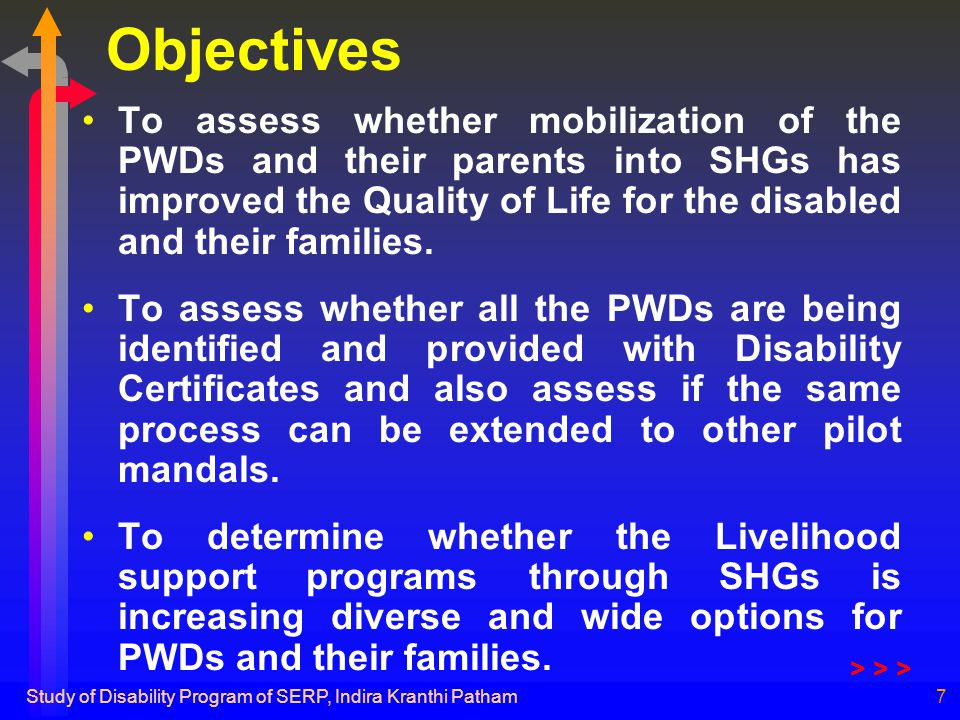 Study of Disability Program of SERP, Indira Kranthi Patham7 Objectives To assess whether mobilization of the PWDs and their parents into SHGs has improved the Quality of Life for the disabled and their families.