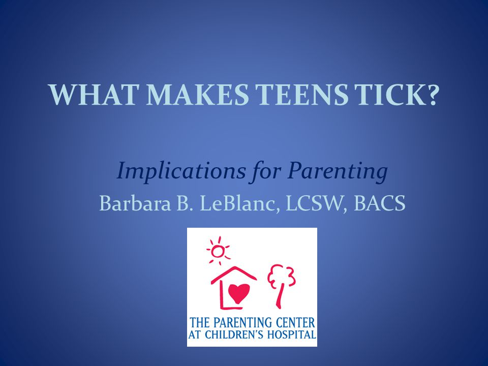 WHAT MAKES TEENS TICK Implications for Parenting Barbara B. LeBlanc, LCSW, BACS