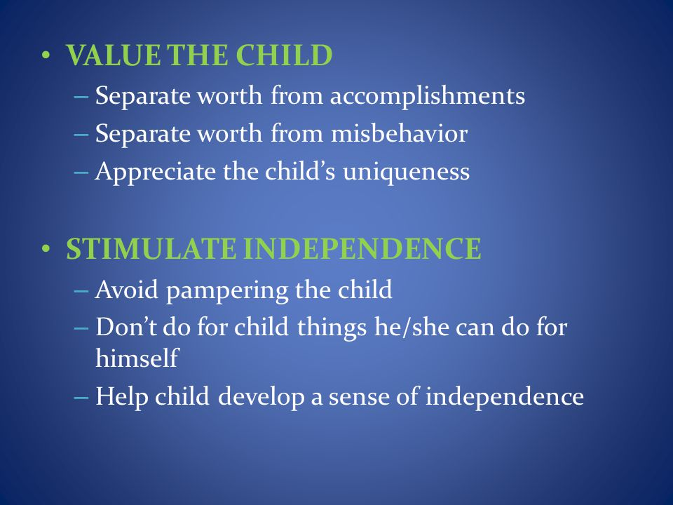 VALUE THE CHILD – Separate worth from accomplishments – Separate worth from misbehavior – Appreciate the childs uniqueness STIMULATE INDEPENDENCE – Avoid pampering the child – Dont do for child things he/she can do for himself – Help child develop a sense of independence